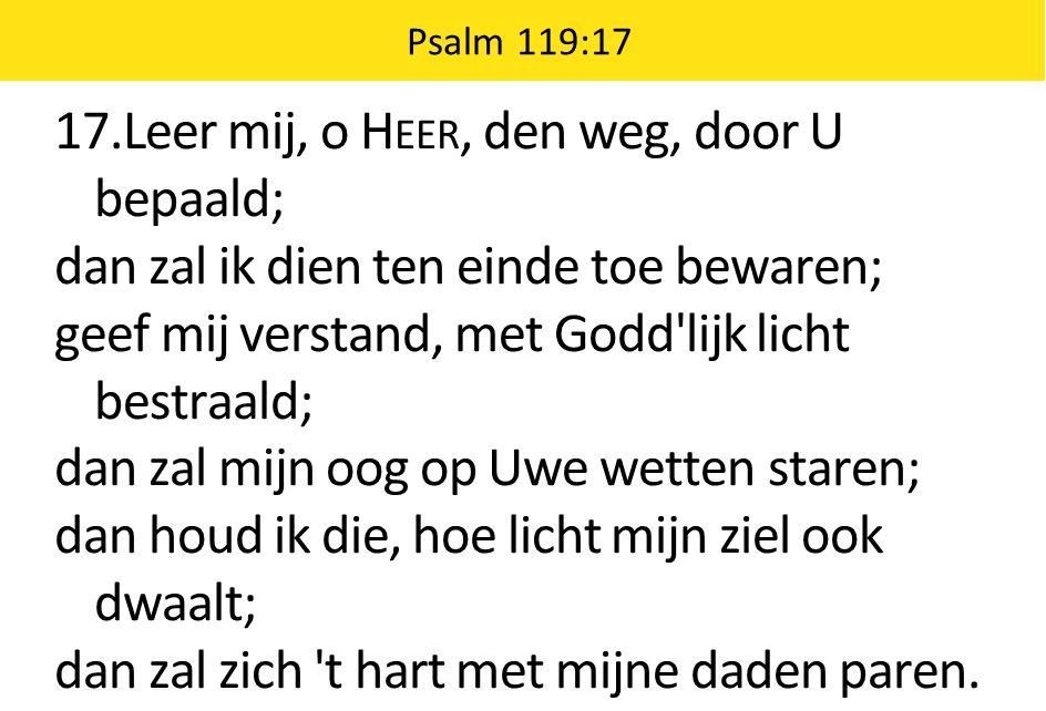 17.Leer mij, o H EER, den weg, door U bepaald; dan zal ik dien ten einde toe bewaren; geef mij verstand, met Godd'lijk licht bestraald; dan zal mijn o