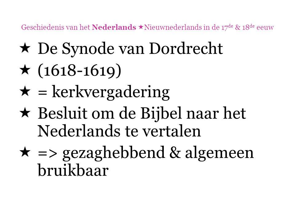 Geschiedenis van het Nederlands  Nieuwnederlands in de 17 de & 18 de eeuw  De Synode van Dordrecht  (1618-1619)  = kerkvergadering  Besluit om de