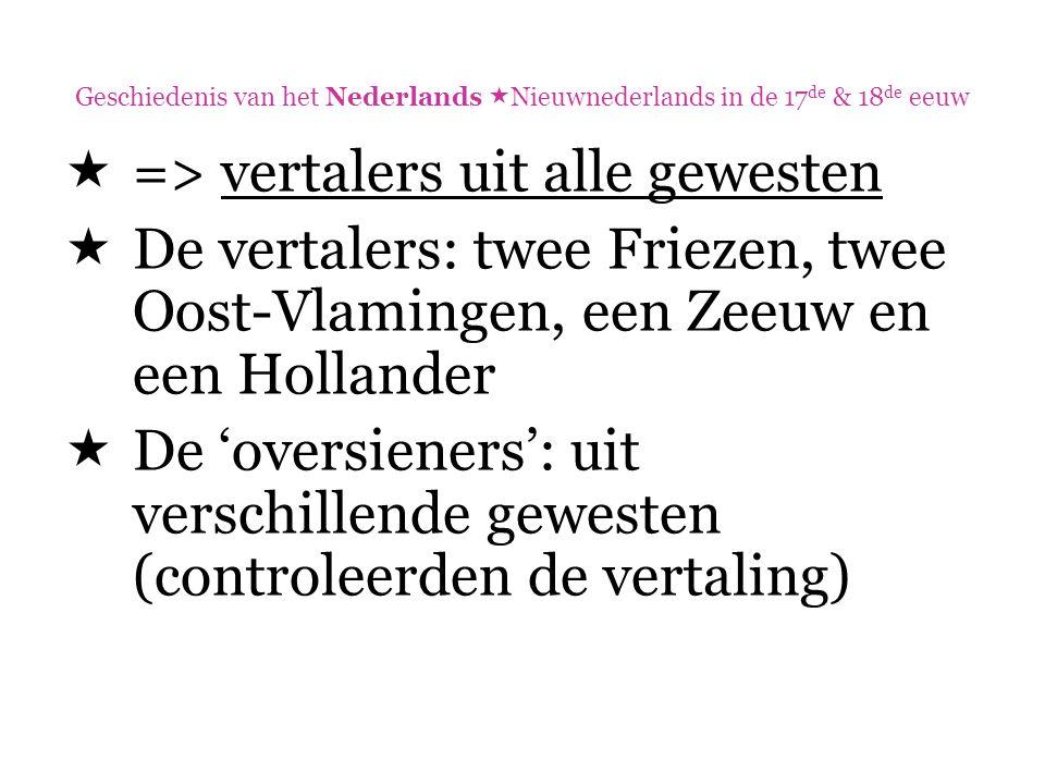 Geschiedenis van het Nederlands  Nieuwnederlands in de 17 de & 18 de eeuw  => vertalers uit alle gewesten  De vertalers: twee Friezen, twee Oost-Vl