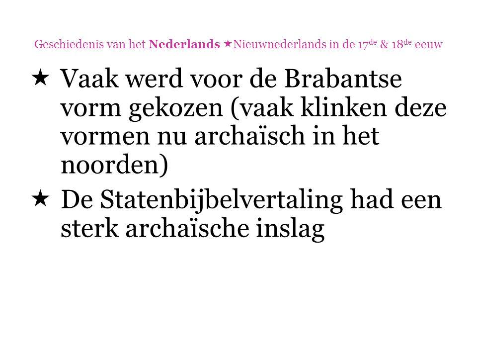 Geschiedenis van het Nederlands  Nieuwnederlands in de 17 de & 18 de eeuw  Vaak werd voor de Brabantse vorm gekozen (vaak klinken deze vormen nu arc