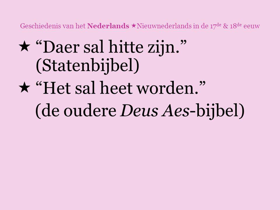 """Geschiedenis van het Nederlands  Nieuwnederlands in de 17 de & 18 de eeuw  """"Daer sal hitte zijn."""" (Statenbijbel)  """"Het sal heet worden."""" (de oudere"""