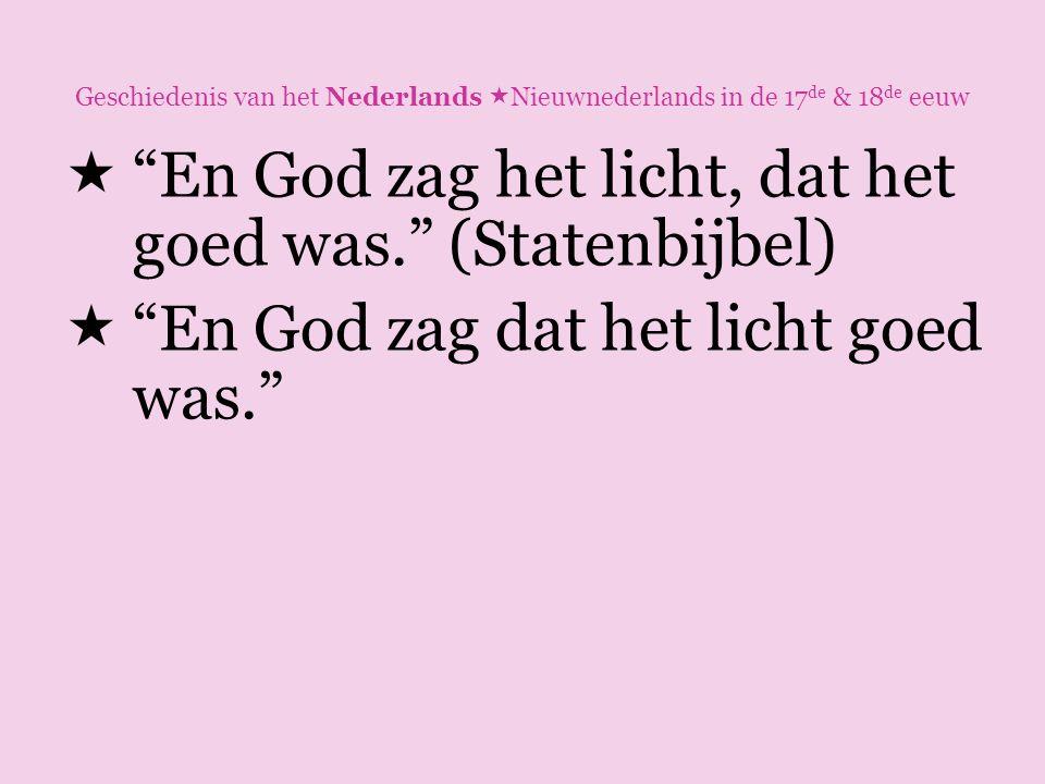 """Geschiedenis van het Nederlands  Nieuwnederlands in de 17 de & 18 de eeuw  """"En God zag het licht, dat het goed was."""" (Statenbijbel)  """"En God zag da"""