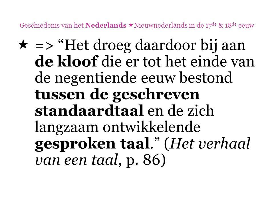"""Geschiedenis van het Nederlands  Nieuwnederlands in de 17 de & 18 de eeuw  => """"Het droeg daardoor bij aan de kloof die er tot het einde van de negen"""