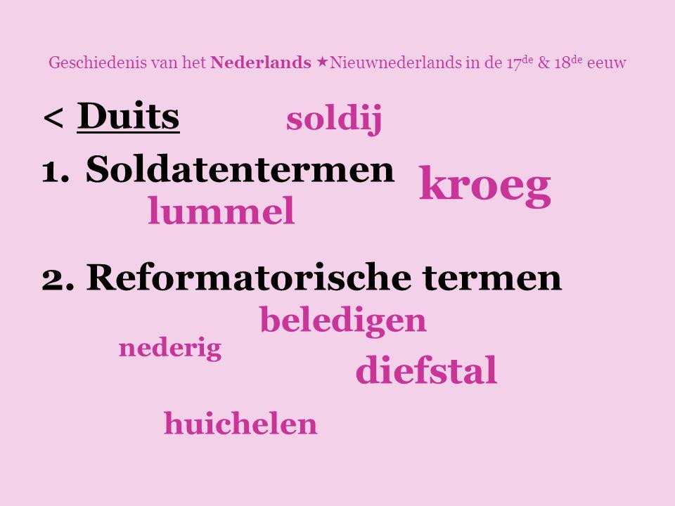 Geschiedenis van het Nederlands  Nieuwnederlands in de 17 de & 18 de eeuw < Duits 1.Soldatentermen 2.Reformatorische termen lummel diefstal beledigen