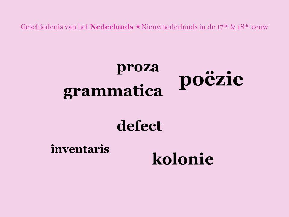 Geschiedenis van het Nederlands  Nieuwnederlands in de 17 de & 18 de eeuw grammatica kolonie defect inventaris poëzie proza