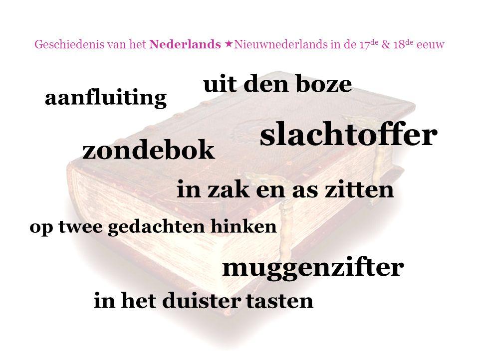 Geschiedenis van het Nederlands  Nieuwnederlands in de 17 de & 18 de eeuw aanfluiting zondebok muggenzifter in zak en as zitten op twee gedachten hin