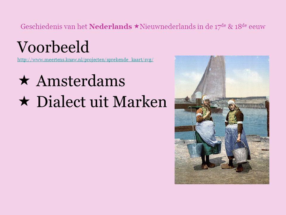 Geschiedenis van het Nederlands  Nieuwnederlands in de 17 de & 18 de eeuw Voorbeeld http://www.meertens.knaw.nl/projecten/sprekende_kaart/svg/  Amst