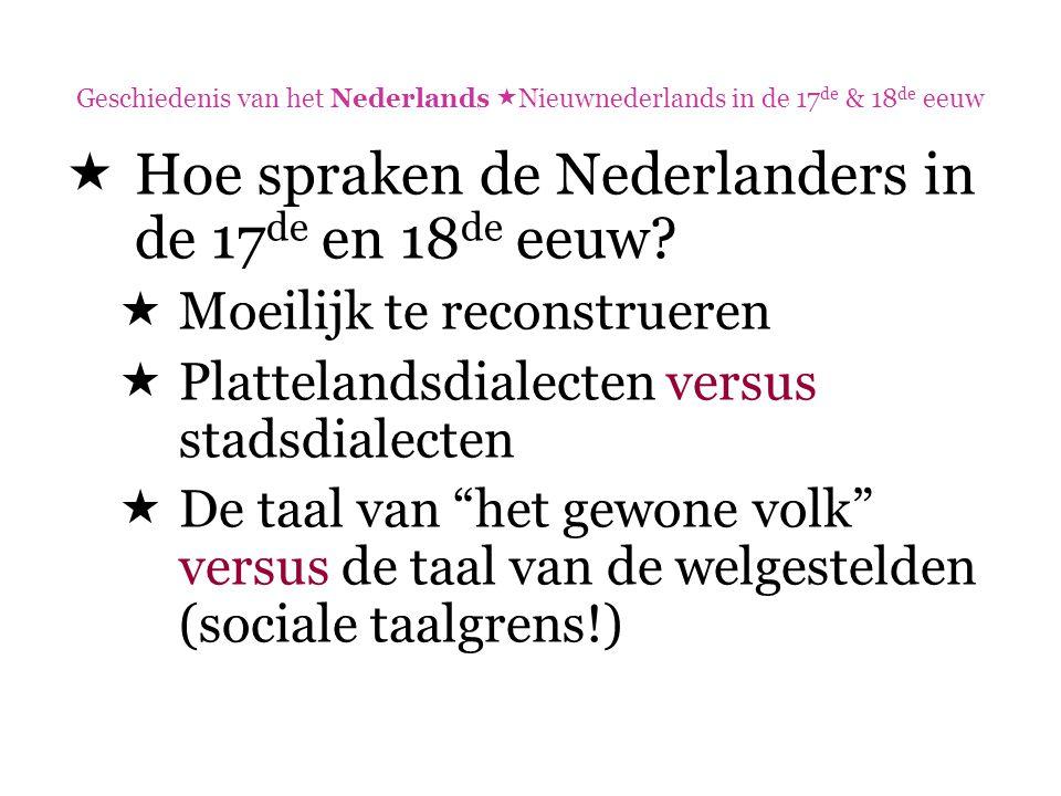 Geschiedenis van het Nederlands  Nieuwnederlands in de 17 de & 18 de eeuw  Hoe spraken de Nederlanders in de 17 de en 18 de eeuw?  Moeilijk te reco