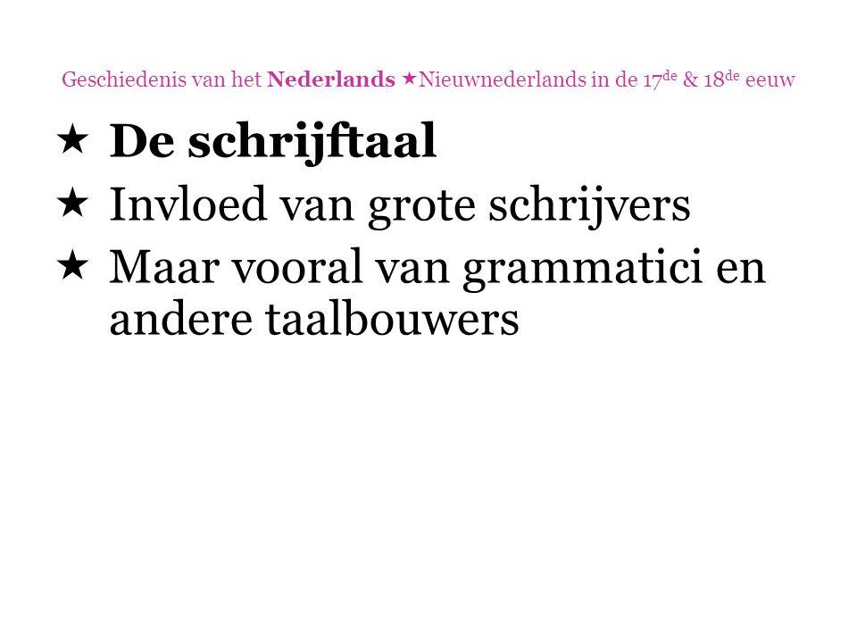 Geschiedenis van het Nederlands  Nieuwnederlands in de 17 de & 18 de eeuw  De schrijftaal  Invloed van grote schrijvers  Maar vooral van grammatic