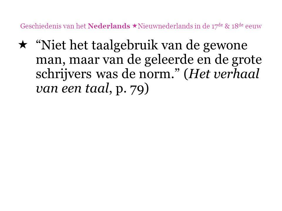 """Geschiedenis van het Nederlands  Nieuwnederlands in de 17 de & 18 de eeuw  """"Niet het taalgebruik van de gewone man, maar van de geleerde en de grote"""