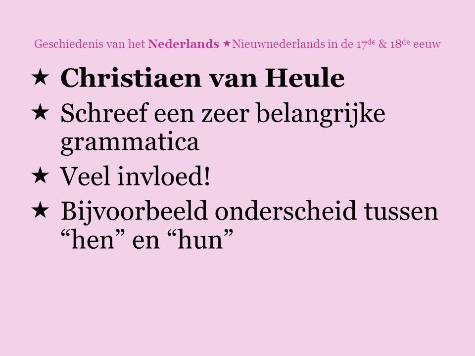 Geschiedenis van het Nederlands  Nieuwnederlands in de 17 de & 18 de eeuw  Christiaen van Heule  Schreef een zeer belangrijke grammatica  Veel inv