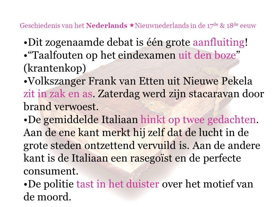 """Geschiedenis van het Nederlands  Nieuwnederlands in de 17 de & 18 de eeuw Dit zogenaamde debat is één grote aanfluiting! """"Taalfouten op het eindexame"""