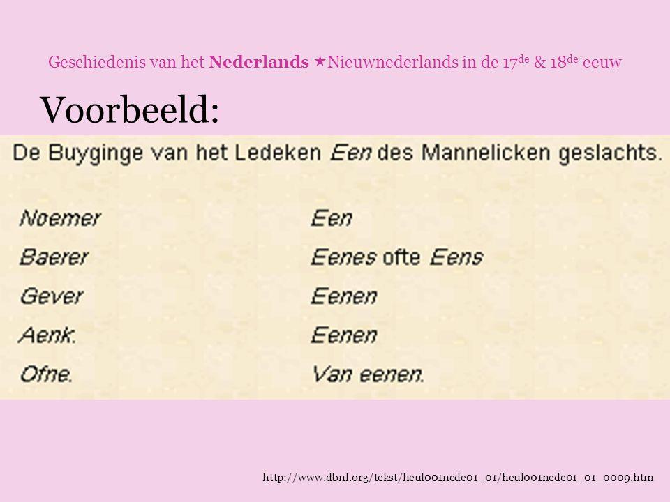 Geschiedenis van het Nederlands  Nieuwnederlands in de 17 de & 18 de eeuw Voorbeeld: http://www.dbnl.org/tekst/heul001nede01_01/heul001nede01_01_0009