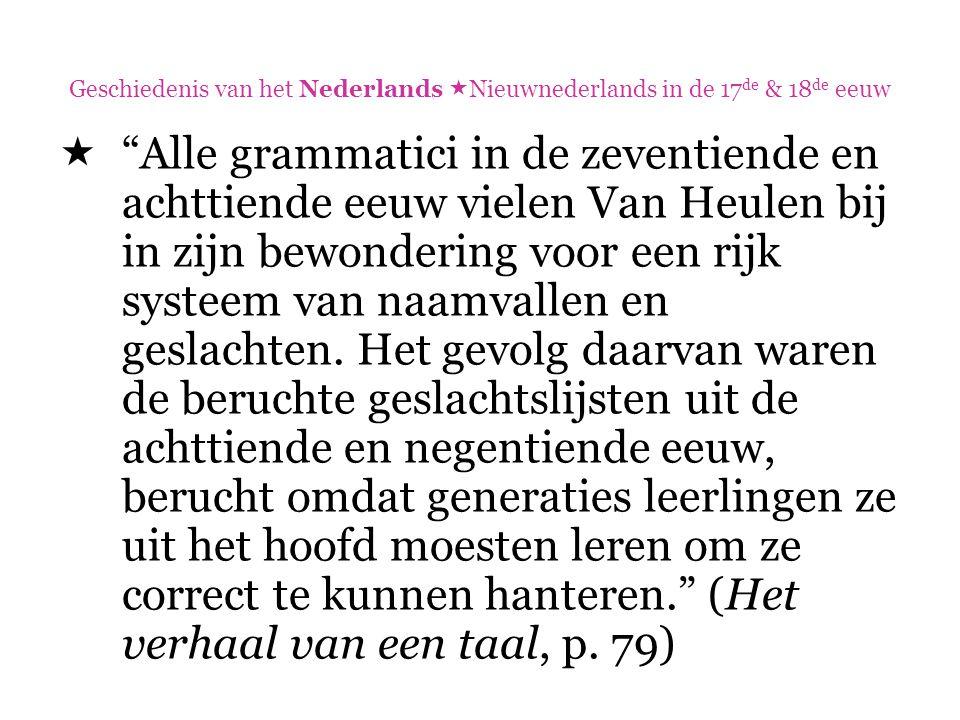 """Geschiedenis van het Nederlands  Nieuwnederlands in de 17 de & 18 de eeuw  """"Alle grammatici in de zeventiende en achttiende eeuw vielen Van Heulen b"""