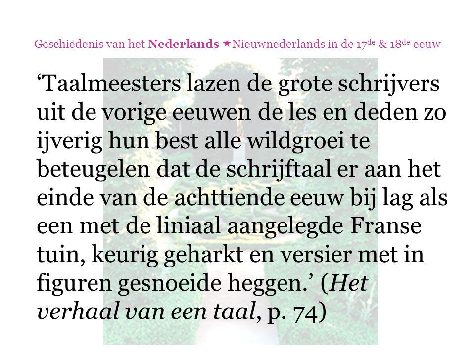 Geschiedenis van het Nederlands  Nieuwnederlands in de 17 de & 18 de eeuw 'Taalmeesters lazen de grote schrijvers uit de vorige eeuwen de les en dede