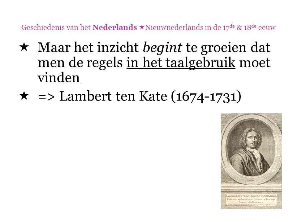 Geschiedenis van het Nederlands  Nieuwnederlands in de 17 de & 18 de eeuw  Maar het inzicht begint te groeien dat men de regels in het taalgebruik m