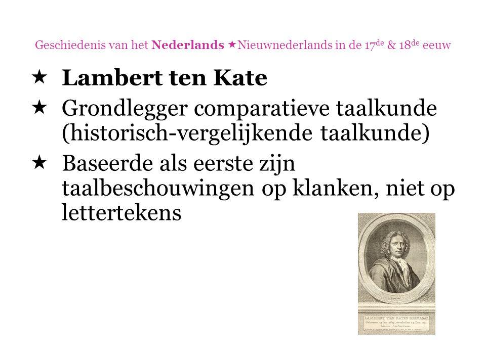 Geschiedenis van het Nederlands  Nieuwnederlands in de 17 de & 18 de eeuw  Lambert ten Kate  Grondlegger comparatieve taalkunde (historisch-vergeli