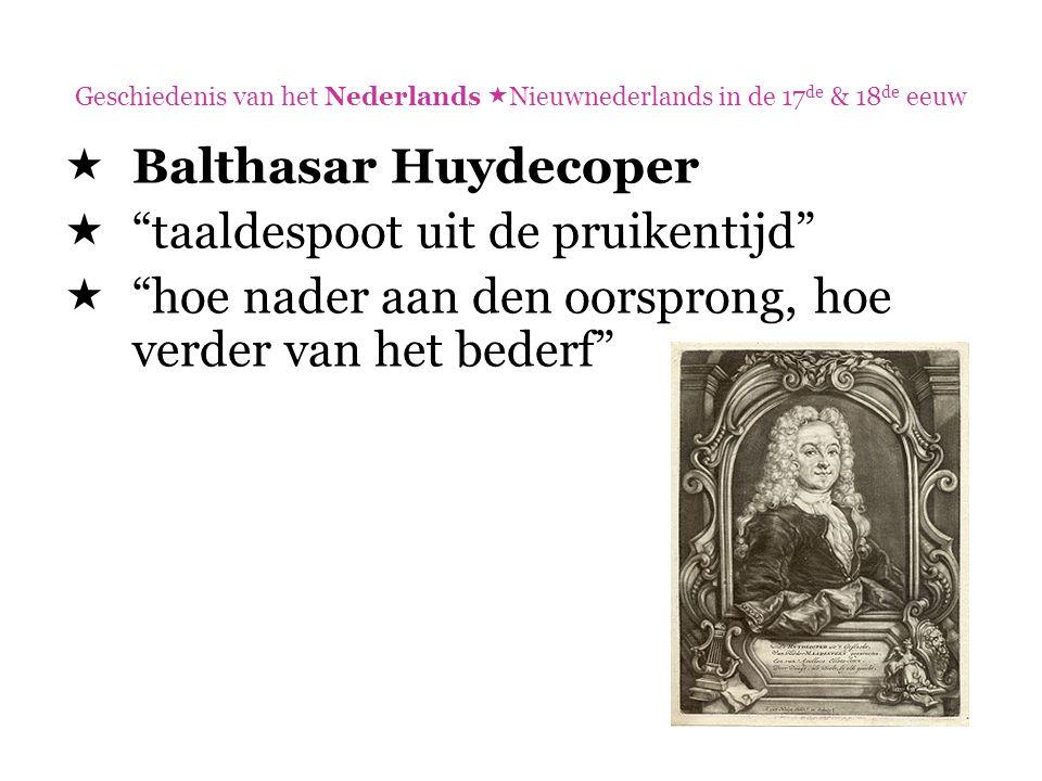 """Geschiedenis van het Nederlands  Nieuwnederlands in de 17 de & 18 de eeuw  Balthasar Huydecoper  """"taaldespoot uit de pruikentijd""""  """"hoe nader aan"""