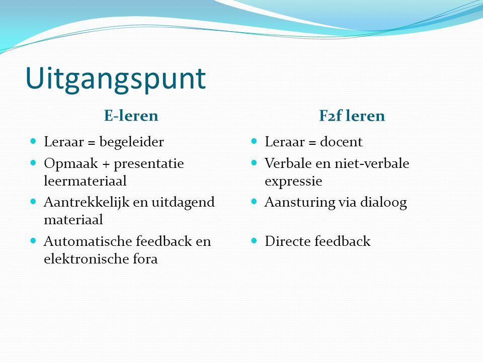 Uitgangspunt E-leren F2f leren Leraar = begeleider Opmaak + presentatie leermateriaal Aantrekkelijk en uitdagend materiaal Automatische feedback en elektronische fora Leraar = docent Verbale en niet-verbale expressie Aansturing via dialoog Directe feedback