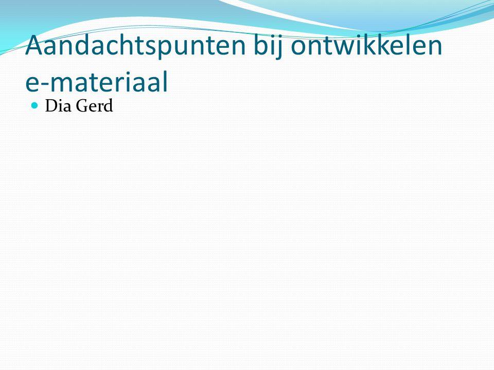 Aandachtspunten bij ontwikkelen e-materiaal Dia Gerd