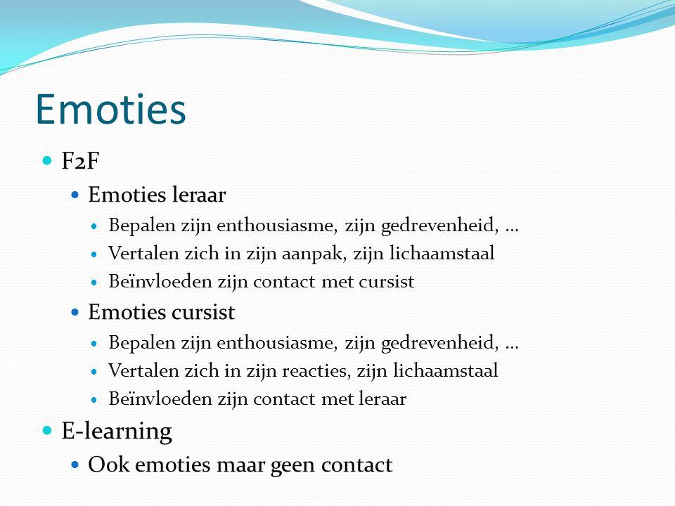 Emoties F2F Emoties leraar Bepalen zijn enthousiasme, zijn gedrevenheid, … Vertalen zich in zijn aanpak, zijn lichaamstaal Beïnvloeden zijn contact met cursist Emoties cursist Bepalen zijn enthousiasme, zijn gedrevenheid, … Vertalen zich in zijn reacties, zijn lichaamstaal Beïnvloeden zijn contact met leraar E-learning Ook emoties maar geen contact