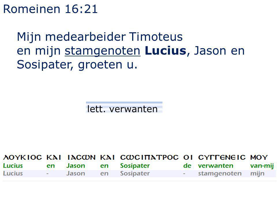 Romeinen 16:21 Mijn medearbeider Timoteus en mijn stamgenoten Lucius, Jason en Sosipater, groeten u. lett. verwanten