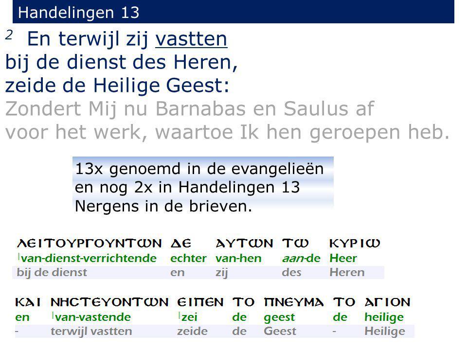 2 En terwijl zij vastten bij de dienst des Heren, zeide de Heilige Geest: Zondert Mij nu Barnabas en Saulus af voor het werk, waartoe Ik hen geroepen