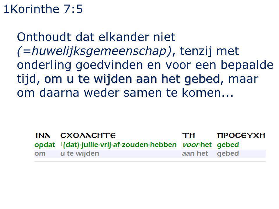 1Korinthe 7:5 om u te wijden aan het gebed Onthoudt dat elkander niet (=huwelijksgemeenschap), tenzij met onderling goedvinden en voor een bepaalde ti