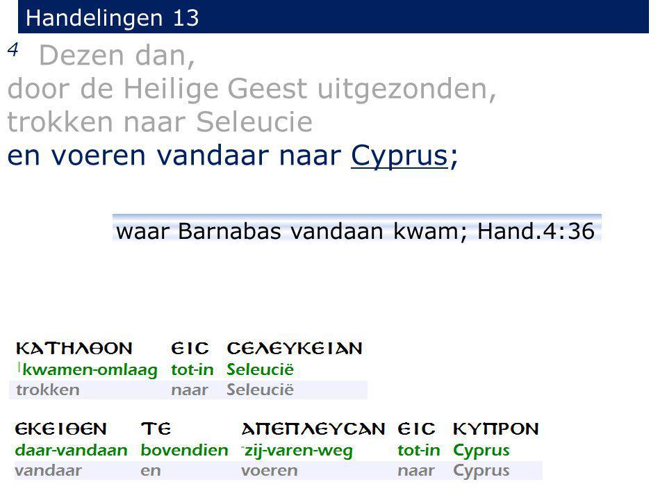 4 Dezen dan, door de Heilige Geest uitgezonden, trokken naar Seleucie en voeren vandaar naar Cyprus; Handelingen 13 waar Barnabas vandaan kwam; Hand.4
