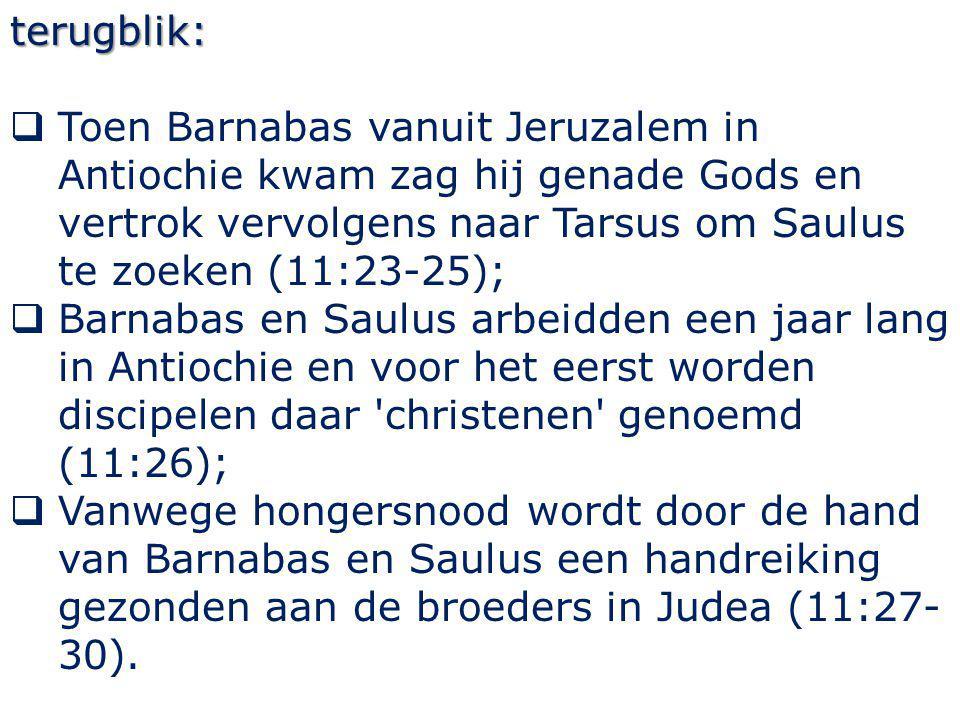 terugblik:  Toen Barnabas vanuit Jeruzalem in Antiochie kwam zag hij genade Gods en vertrok vervolgens naar Tarsus om Saulus te zoeken (11:23-25); 