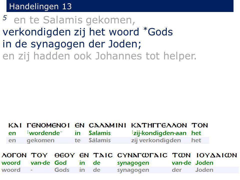 5 en te Salamis gekomen, verkondigden zij het woord * Gods in de synagogen der Joden; en zij hadden ook Johannes tot helper. Handelingen 13