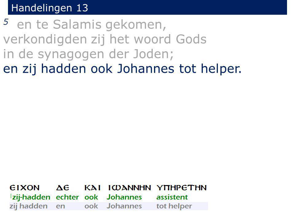 5 en te Salamis gekomen, verkondigden zij het woord Gods in de synagogen der Joden; en zij hadden ook Johannes tot helper. Handelingen 13