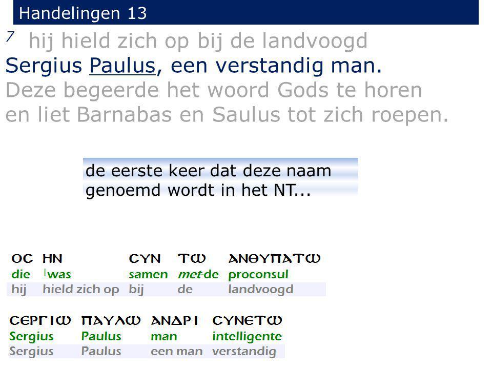 7 hij hield zich op bij de landvoogd Sergius Paulus, een verstandig man. Deze begeerde het woord Gods te horen en liet Barnabas en Saulus tot zich roe