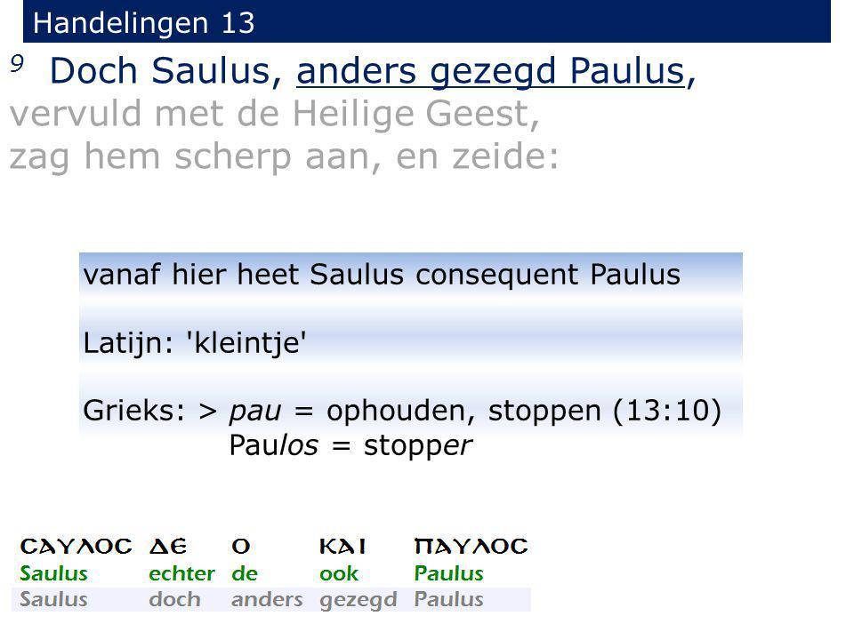 9 Doch Saulus, anders gezegd Paulus, vervuld met de Heilige Geest, zag hem scherp aan, en zeide: Handelingen 13 vanaf hier heet Saulus consequent Paul