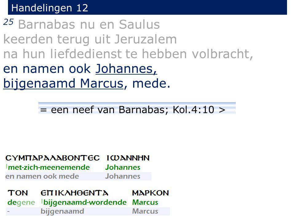 25 Barnabas nu en Saulus keerden terug uit Jeruzalem na hun liefdedienst te hebben volbracht, en namen ook Johannes, bijgenaamd Marcus, mede. Handelin