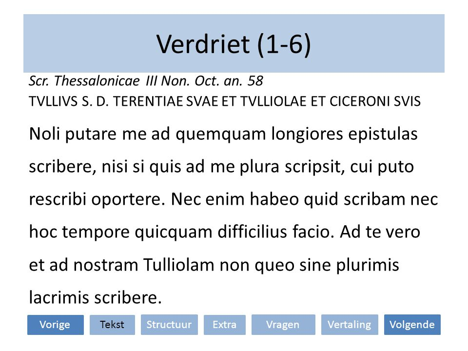 Verdriet (1-6) Scr. Thessalonicae III Non. Oct. an. 58 TVLLIVS S. D. TERENTIAE SVAE ET TVLLIOLAE ET CICERONI SVIS Noli putare me ad quemquam longiores
