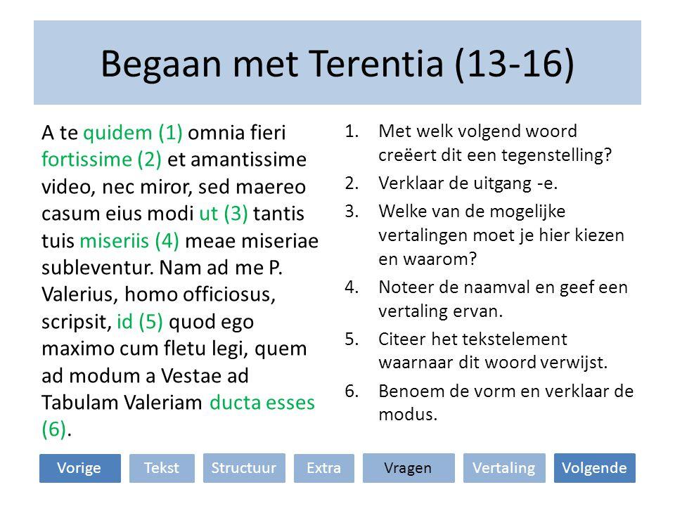 Begaan met Terentia (13-16) VertalingStructuur TekstExtraVorige VolgendeVragen 1.Met welk volgend woord creëert dit een tegenstelling? 2.Verklaar de u