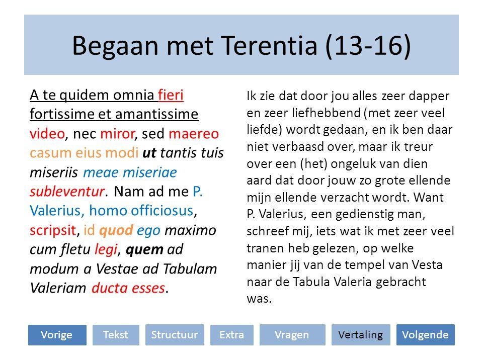 Begaan met Terentia (13-16) Ik zie dat door jou alles zeer dapper en zeer liefhebbend (met zeer veel liefde) wordt gedaan, en ik ben daar niet verbaasd over, maar ik treur over een (het) ongeluk van dien aard dat door jouw zo grote ellende mijn ellende verzacht wordt.