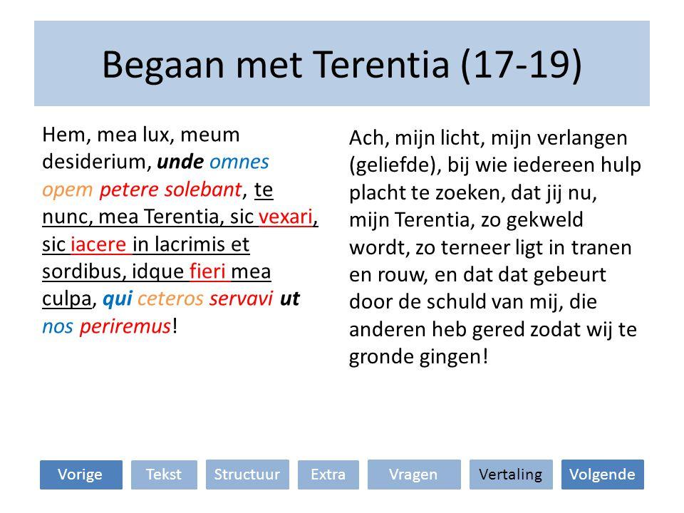 Begaan met Terentia (17-19) Ach, mijn licht, mijn verlangen (geliefde), bij wie iedereen hulp placht te zoeken, dat jij nu, mijn Terentia, zo gekweld wordt, zo terneer ligt in tranen en rouw, en dat dat gebeurt door de schuld van mij, die anderen heb gered zodat wij te gronde gingen.