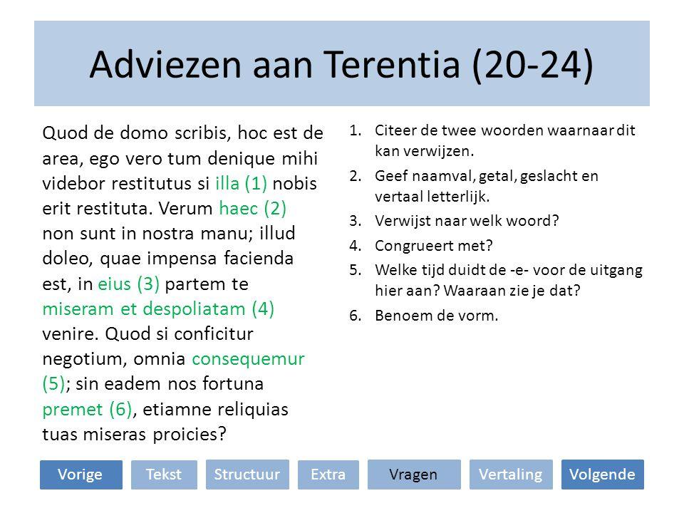 Adviezen aan Terentia (20-24) VertalingStructuur TekstExtraVorige VolgendeVragen 1.Citeer de twee woorden waarnaar dit kan verwijzen. 2.Geef naamval,