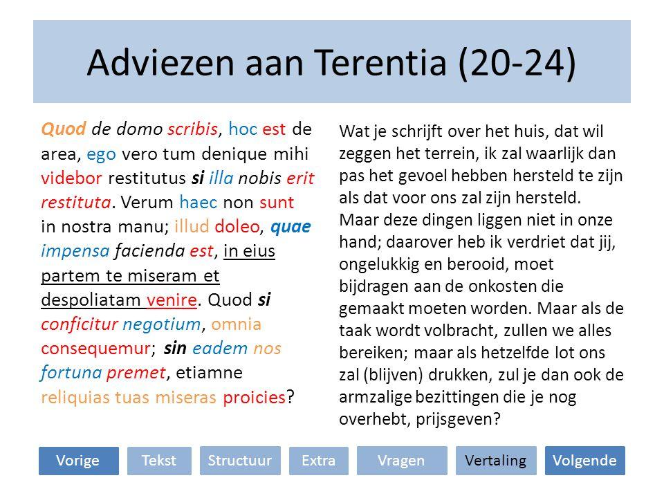 Adviezen aan Terentia (20-24) Wat je schrijft over het huis, dat wil zeggen het terrein, ik zal waarlijk dan pas het gevoel hebben hersteld te zijn als dat voor ons zal zijn hersteld.