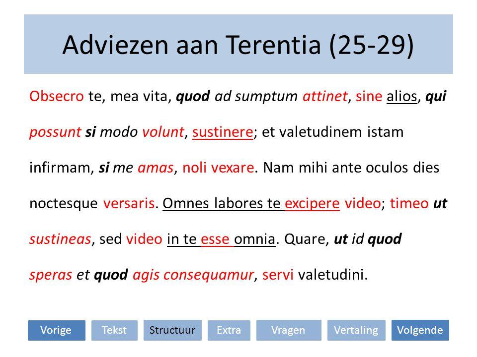 Adviezen aan Terentia (25-29) Obsecro te, mea vita, quod ad sumptum attinet, sine alios, qui possunt si modo volunt, sustinere; et valetudinem istam infirmam, si me amas, noli vexare.
