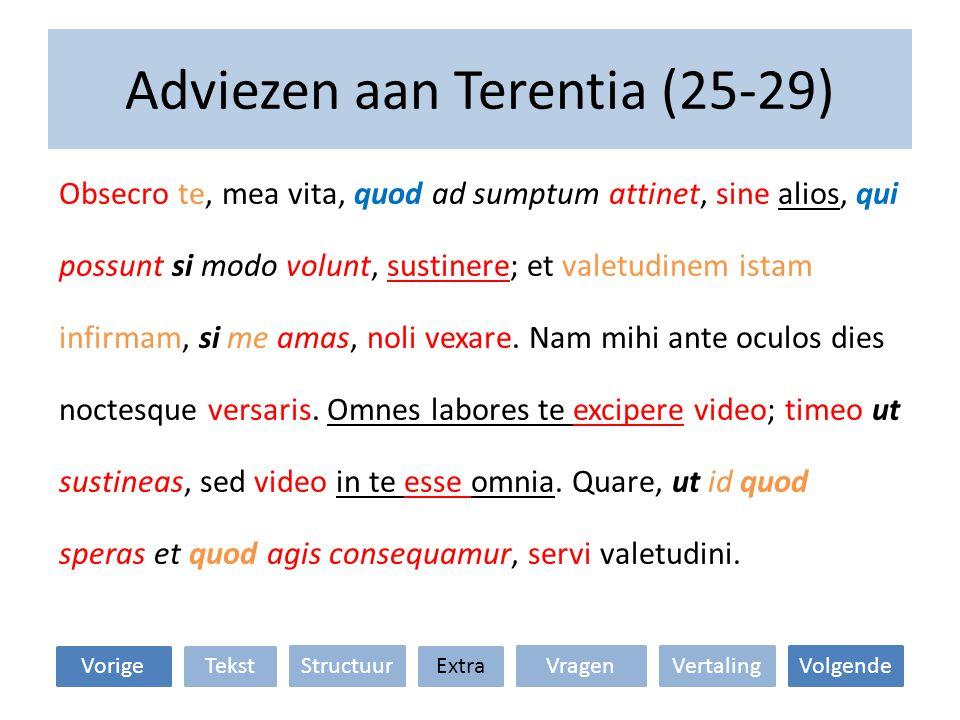 Adviezen aan Terentia (25-29) Obsecro te, mea vita, quod ad sumptum attinet, sine alios, qui possunt si modo volunt, sustinere; et valetudinem istam i