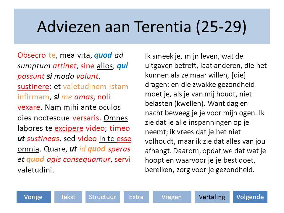 Adviezen aan Terentia (25-29) Ik smeek je, mijn leven, wat de uitgaven betreft, laat anderen, die het kunnen als ze maar willen, [die] dragen; en die zwakke gezondheid moet je, als je van mij houdt, niet belasten (kwellen).
