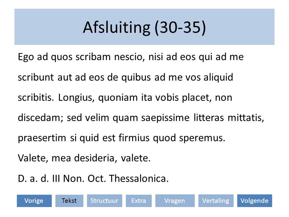 Afsluiting (30-35) Ego ad quos scribam nescio, nisi ad eos qui ad me scribunt aut ad eos de quibus ad me vos aliquid scribitis.