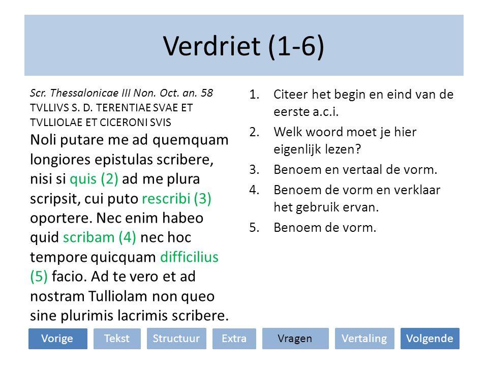 Verdriet (1-6) VertalingStructuur TekstExtra VolgendeVragen 1.Citeer het begin en eind van de eerste a.c.i. 2.Welk woord moet je hier eigenlijk lezen?