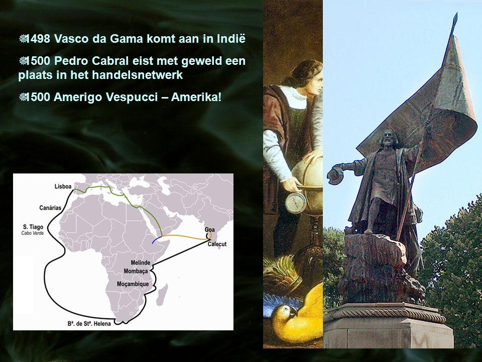  1498 Vasco da Gama komt aan in Indië  1500 Pedro Cabral eist met geweld een plaats in het handelsnetwerk  1500 Amerigo Vespucci – Amerika!