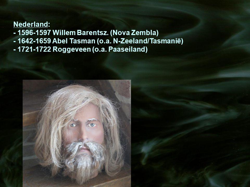 Nederland: - 1596-1597 Willem Barentsz. (Nova Zembla) - 1642-1659 Abel Tasman (o.a. N-Zeeland/Tasmanië) - 1721-1722 Roggeveen (o.a. Paaseiland)