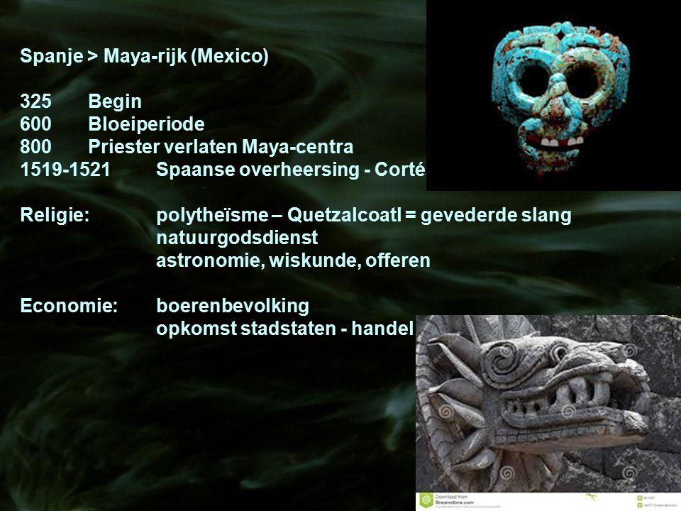 Spanje > Maya-rijk (Mexico) 325Begin 600Bloeiperiode 800Priester verlaten Maya-centra 1519-1521Spaanse overheersing - Cortés Religie:polytheïsme – Que