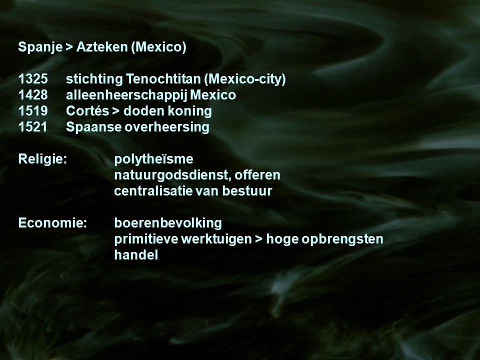 Spanje > Azteken (Mexico) 1325stichting Tenochtitan (Mexico-city) 1428alleenheerschappij Mexico 1519Cortés > doden koning 1521Spaanse overheersing Rel
